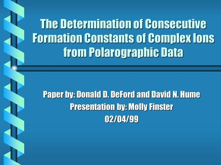 The Determination of Consecutive Formation Constants of Complex Ions from Polarographic Data Paper by: Donald D. DeFord and David N. Hume Presentation.