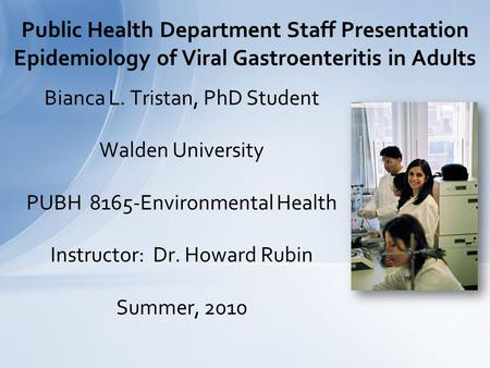 Bianca L. Tristan, PhD Student Walden University PUBH 8165-Environmental Health Instructor: Dr. Howard Rubin Summer, 2010 Public Health Department Staff.
