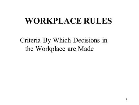 1 WORKPLACE RULES Criteria By Which Decisions in the Workplace are Made.