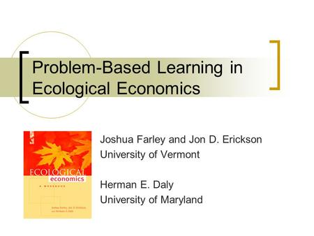 Problem-Based Learning in Ecological Economics Joshua Farley and Jon D. Erickson University of Vermont Herman E. Daly University of Maryland.