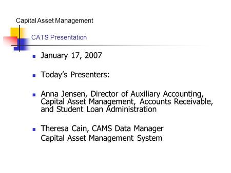 Capital Asset Management CATS Presentation January 17, 2007 Today's Presenters: Anna Jensen, Director of Auxiliary Accounting, Capital Asset Management,