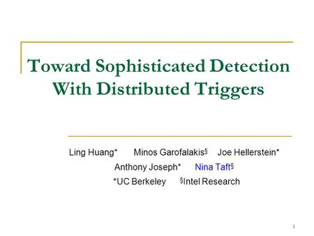 1 Toward Sophisticated Detection With Distributed Triggers Ling Huang* Minos Garofalakis § Joe Hellerstein* Anthony Joseph* Nina Taft § *UC Berkeley §