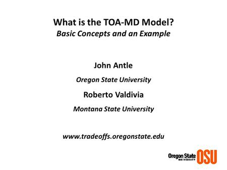 What is the TOA-MD Model? Basic Concepts and an Example John Antle Oregon State University Roberto Valdivia Montana State University www.tradeoffs.oregonstate.edu.