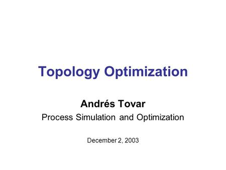 Topology Optimization Andrés Tovar Process Simulation and Optimization December 2, 2003.