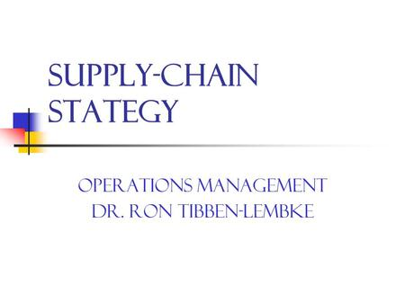 Supply-Chain Stategy Operations Management Dr. Ron Tibben-Lembke.