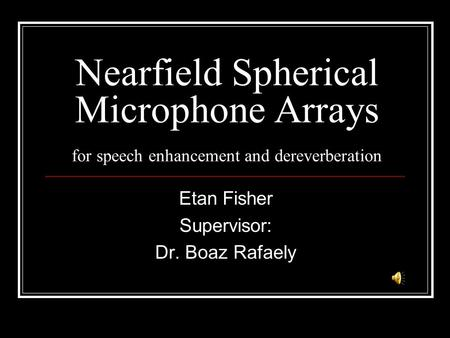 Nearfield Spherical Microphone Arrays for speech enhancement and dereverberation Etan Fisher Supervisor: Dr. Boaz Rafaely.
