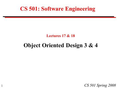 1 CS 501 Spring 2008 CS 501: Software Engineering Lectures 17 & 18 Object Oriented Design 3 & 4.