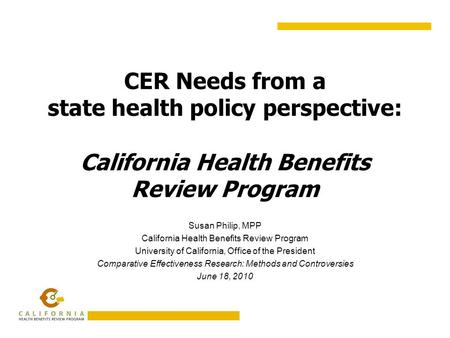 CER Needs from a state health policy perspective: California Health Benefits Review Program Susan Philip, MPP California Health Benefits Review Program.