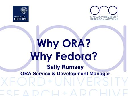 Sally Rumsey ORA Service & Development Manager Why ORA? Why Fedora?