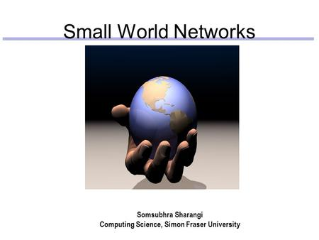 Small World Networks Somsubhra Sharangi Computing Science, Simon Fraser University.