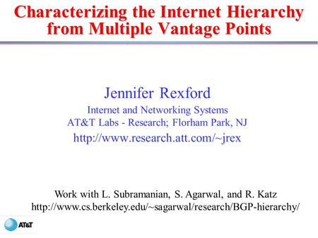 Characterizing the Internet Hierarchy from Multiple Vantage Points Jennifer Rexford Internet and Networking Systems AT&T Labs - Research; Florham Park,