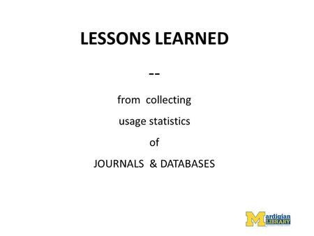 LESSONS LEARNED -- from collecting usage statistics of JOURNALS & DATABASES.