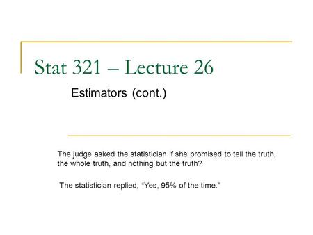 Stat 321 – Lecture 26 Estimators (cont.) The judge asked the statistician if she promised to tell the truth, the whole truth, and nothing but the truth?