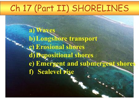 Ch 17 (Part II) SHORELINES a)Waves b)Longshore transport c)Erosional shores d)Depositional shores e)Emergent and submergent shores f) Sealevel rise.