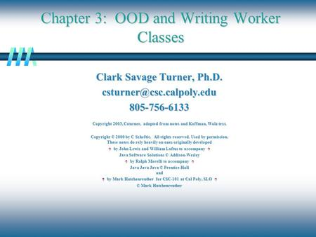 Chapter 3: OOD and Writing Worker Classes Clark Savage Turner, Ph.D. Copyright 2003, Csturner, adapted from notes.