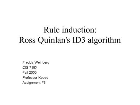 Rule induction: Ross Quinlan's ID3 algorithm Fredda Weinberg CIS 718X Fall 2005 Professor Kopec Assignment #3.