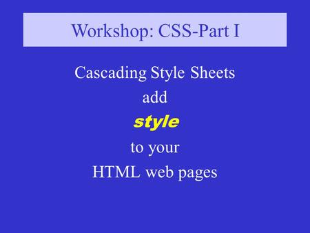 Workshop: CSS-Part I Cascading Style Sheets add style to your HTML web pages.