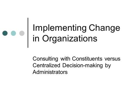 Implementing Change in Organizations Consulting with Constituents versus Centralized Decision-making by Administrators.