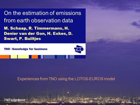 TNO experience M. Schaap, R. Timmermans, H. Denier van der Gon, H. Eskes, D. Swart, P. Builtjes On the estimation of emissions from earth observation data.