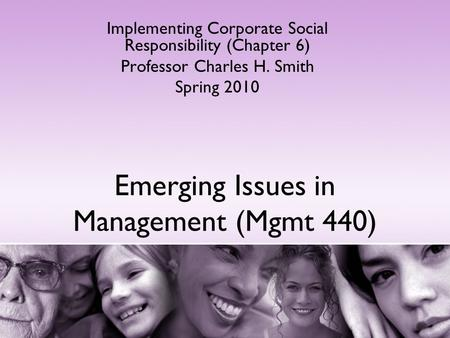 Emerging Issues in Management (Mgmt 440) Implementing Corporate Social Responsibility (Chapter 6) Professor Charles H. Smith Spring 2010.