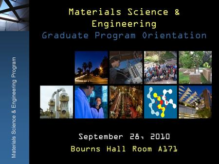 Materials Science & Engineering Graduate Program Orientation September 28, 2010 Bourns Hall Room A171 Materials Science & Engineering Program.
