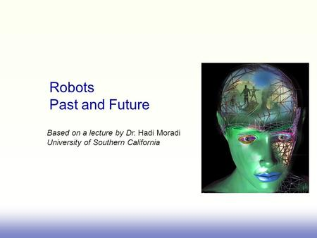 Robots Past and Future Based on a lecture by Dr. Hadi Moradi University of Southern California.