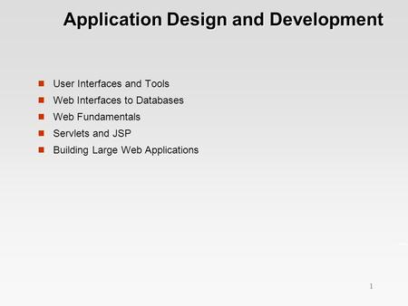 1 Application Design and Development Application Design and Development User Interfaces and Tools Web Interfaces to Databases Web Fundamentals Servlets.