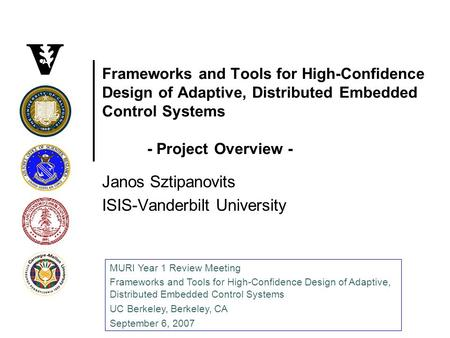 Frameworks and Tools for High-Confidence Design of Adaptive, Distributed Embedded Control Systems - Project Overview - Janos Sztipanovits ISIS-Vanderbilt.
