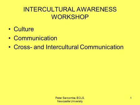 Peter Sercombe, ECLS, Newcastle University 1 INTERCULTURAL AWARENESS WORKSHOP Culture Communication Cross- and Intercultural Communication.