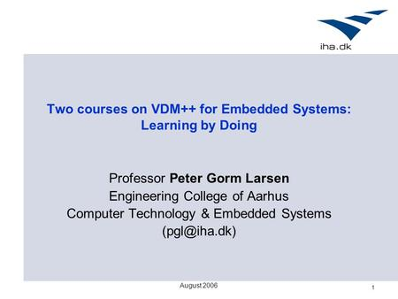 August 2006 1 Two courses on VDM++ for Embedded Systems: Learning by Doing Professor Peter Gorm Larsen Engineering College of Aarhus Computer Technology.