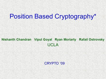 Position Based Cryptography* Nishanth Chandran Vipul Goyal Ryan Moriarty Rafail Ostrovsky UCLA CRYPTO '09.
