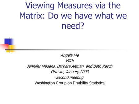 Viewing Measures via the Matrix: Do we have what we need? Angela Me With Jennifer Madans, Barbara Altman, and Beth Rasch Ottawa, January 2003 Second meeting.