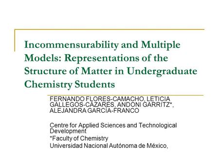 Incommensurability and Multiple Models: Representations of the Structure of Matter in Undergraduate Chemistry Students FERNANDO FLORES-CAMACHO, LETICIA.
