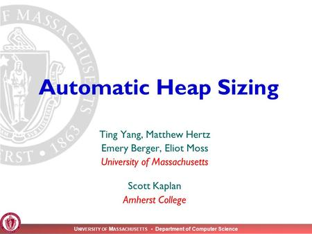 U NIVERSITY OF M ASSACHUSETTS Department of Computer Science Automatic Heap Sizing Ting Yang, Matthew Hertz Emery Berger, Eliot Moss University of Massachusetts.