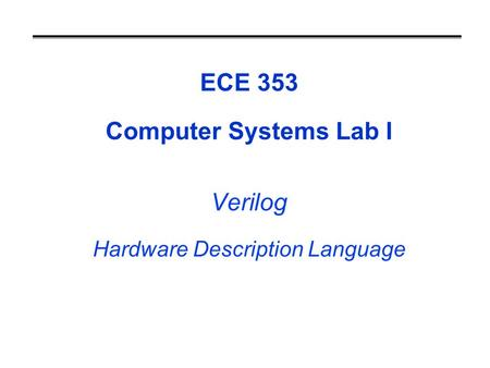 ECE 353 Computer Systems Lab I Verilog Hardware Description Language.