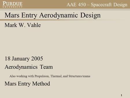 AAE 450 – Spacecraft Design 1 Mars Entry Aerodynamic Design Mark W. Vahle 18 January 2005 Aerodynamics Team Also working with Propulsion, Thermal, and.