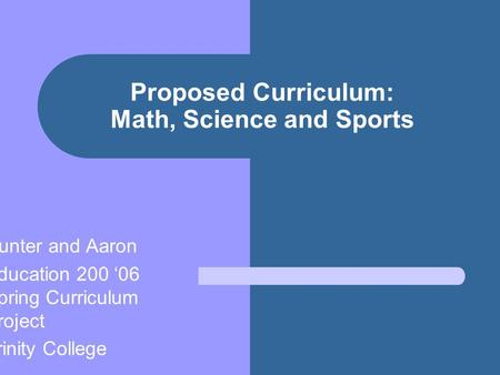 Proposed Curriculum: Math, Science and Sports Hunter and Aaron Education 200 '06 Spring Curriculum Project Trinity College.