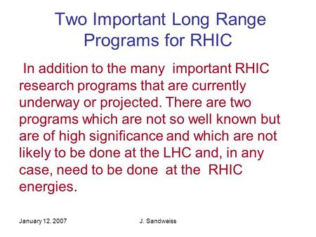 January 12, 2007J. Sandweiss Two Important Long Range Programs for RHIC In addition to the many important RHIC research programs that are currently underway.