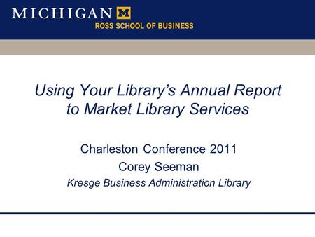 Using Your Library's Annual Report to Market Library Services Charleston Conference 2011 Corey Seeman Kresge Business Administration Library.