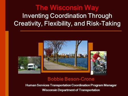 The Wisconsin Way Inventing Coordination Through Creativity, Flexibility, and Risk-Taking Bobbie Beson-Crone Human Services Transportation Coordination.