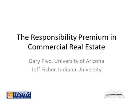 The Responsibility Premium in Commercial Real Estate Gary Pivo, University of Arizona Jeff Fisher, Indiana University.
