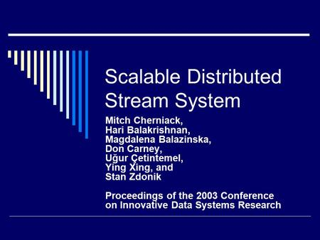 Scalable Distributed Stream System Mitch Cherniack, Hari Balakrishnan, Magdalena Balazinska, Don Carney, Uğur Çetintemel, Ying Xing, and Stan Zdonik Proceedings.