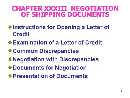 1 CHAPTER XXXIII NEGOTIATION OF SHIPPING DOCUMENTS  Instructions for Opening a Letter of Credit  Examination of a Letter of Credit  Common Discrepancies.