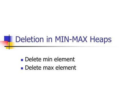 Deletion in MIN-MAX Heaps Delete min element Delete max element.