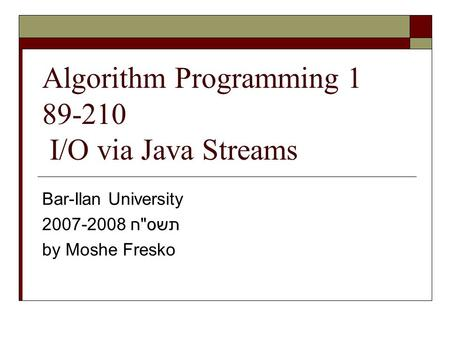 Algorithm Programming 1 89-210 I/O via Java Streams Bar-Ilan University 2007-2008 תשסח by Moshe Fresko.