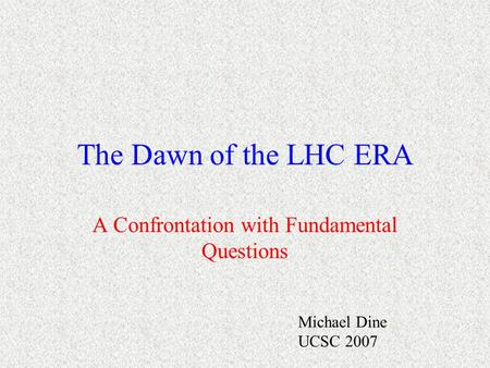 The Dawn of the LHC ERA A Confrontation with Fundamental Questions Michael Dine UCSC 2007.