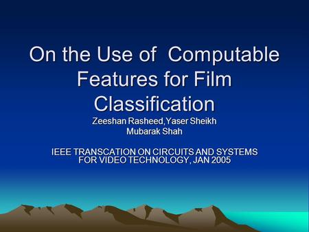 On the Use of Computable Features for Film Classification Zeeshan Rasheed,Yaser Sheikh Mubarak Shah IEEE TRANSCATION ON CIRCUITS AND SYSTEMS FOR VIDEO.