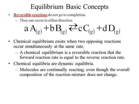 Equilibrium Basic Concepts Reversible reactions do not go to completion. –They can occur in either direction Chemical equilibrium exists when two opposing.