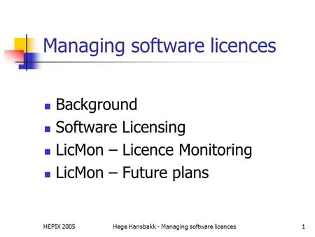HEPIX 2005Hege Hansbakk - Managing software licences1 Managing software licences Background Software Licensing LicMon – Licence Monitoring LicMon – Future.