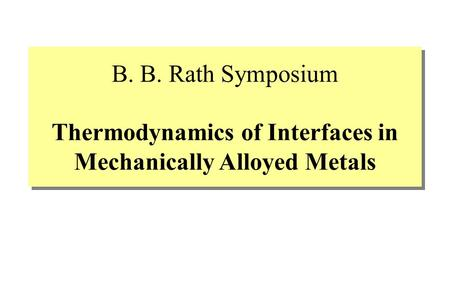 B. B. Rath Symposium Thermodynamics of Interfaces in Mechanically Alloyed Metals.